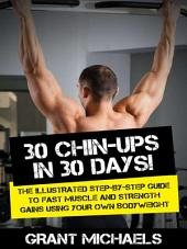 30 Chin-Ups in 30 Days!: The Illustrated Step-by-Step Guide to Fast Muscle and Strength Gains Using Your Own Bodyweight