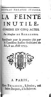 La Feinte Inutile: Comedie En Cinq Actes : Représentée pour la premiere fois par les Comédiens Italiens Ordinaires du Roi, le 22 Août 1735