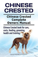 Chinese Crested. Chinese Crested Complete Owners Manual. Chinese Crested Book for Care, Costs, Feeding, Grooming, Health and Training.