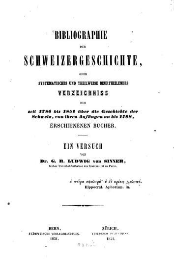 Bibliographie der Schweizergeschichte  oder systematisches und theilweise beurtheilendes Verzeichniss der seit 1786 bis 1851   ber die Geschichte der Schweiz  von ihren Anf  ngen an bis 1798  erschienenen B  cher  Ein Versuch PDF