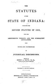 The Statutes of the State of Indiana, Containing the Revised Statutes of 1852: With the Amendments Thereto, and the Subsequent Legislation, with Notes and References to Judicial Decisions, Volume 2