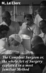 The Compleat Surgeon or, the whole Art of Surgery explain'd in a most familiar Method