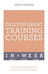 Deliver Great Training Courses In A Week: Lead An Outstanding Training Course In Seven Simple Steps