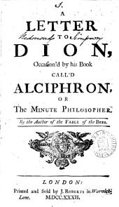 A Letter to Dion, Occasion'd by His Book Call'd Alciphron, Or the Minute Philosopher. By the Author of the Fable of the Bees: Volume 1