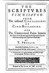 The Scriptures Vindicated from the Unsound Conclusions of Card: Bellarmine. And the Controverted Points Betwixt the Church of Rome and the Reformed Church Stated ... By T. Swadlin