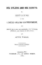 OUR RULERS AND OUR RIGHTS: OR, OUTLINES OF THE UNITED STATES GOVERNMENT, ITS ORIGIN, BRANCHES,DEPARTMENTS,INSTITUTIONS,OFFICERS,AND MODES OF OPERATION