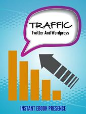 Twitter And Wordpress: Unleash the power of Twitter and WordPress to multiply your traffic!