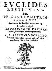 Euclides restitutus, siue, Prisca geometriae elementa: breuiùs, & faciliùs contexta, in quibus pręcipuè proportionum theoriae noua, firmiorique methodo promuntur