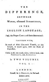 The Difference Between Words, Esteemed Synonymous in the English Language; and the Proper Choice of Them Determined: Together With, So Much of Abbé Girard's Treatise, on this Subject, as Would Agree, with Our Mode of Expression. Useful, to All, who Would, Either, Write Or Speak, with Propriety, And, Elegance