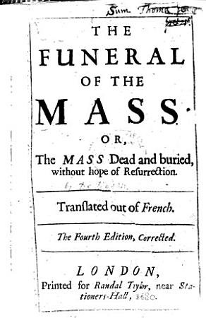The Funeral of the Mass  or  the Mass dead and buried  without hope of resurrection  Translated out of French  The translator s dedication signed  S  A  PDF