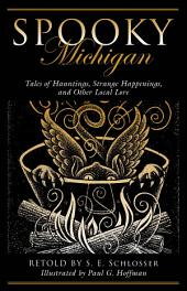 Spooky Michigan: Tales of Hauntings, Strange Happenings, and Other Local Lore, Edition 2