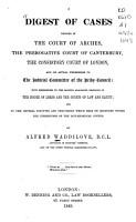A digest of cases decided in the Court of arches  the prerogative court of Canterbury  the consistory court of London  and on appeal therefrom to the judicial committee of the privy council   c    PDF
