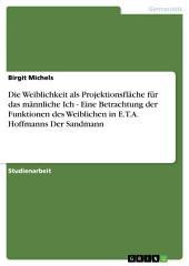 Die Weiblichkeit als Projektionsfläche für das männliche Ich - Eine Betrachtung der Funktionen des Weiblichen in E.T.A. Hoffmanns Der Sandmann