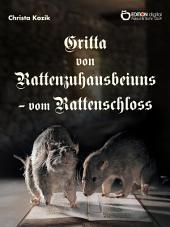 """Gritta von Rattenzuhausbeiuns - vom Rattenschloss: Motiven des Märchenromans """"Das Leben der Hochgräfin Gritta von Rattenzuhausbeiuns"""" von Gisela und Bettina von Arnim sehr frei nacherzählt"""