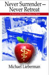 Never Surrender--Never Retreat: A Novel of Medical Politics in Texas