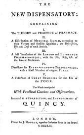 The New Dispensatory: Containing I. The Theory and Practice of Pharmacy. II. A Distribution of Medicinal Simples ... III. A Full Translation of the London and Edinburgh Pharmacopoeias ... IV. Directions for Extemporaneous Prescription ... V. A Collection of Cheap Remedies ... The Whole Interspersed with Practical Cautions and Observations. Intended as a Correction, and Improvement of Quincy. [By William Lewis.]