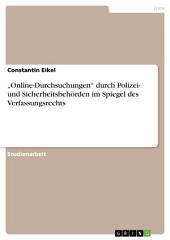 """""""Online-Durchsuchungen"""" durch Polizei- und Sicherheitsbehörden im Spiegel des Verfassungsrechts"""