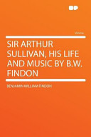 Sir Arthur Sullivan, His Life and Music by B W Findon