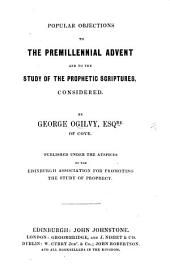 Popular Objections to the Premillennial Advent and to the study of the Prophetic Scriptures, considered