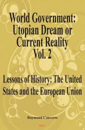 World Government, Utopian Dream Or Current Reality, Vol. 2: Lessons of History from the United States and the European Union