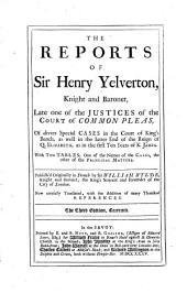 The Reports of Sir Henry Yelverton, Knight and Baronet ...: Of Divers Special Cases in the Court of King's Bench, as Well in the Latter End of the Reign of Q. Elizabeth, as in the First Ten Years of K. James. [1602-1613]