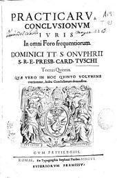 Practicarum conclusionum iuris in omni foro frequentiorum Dominici TT. S. Onuphrii ... Card. Tuschi Tomus quintus ...