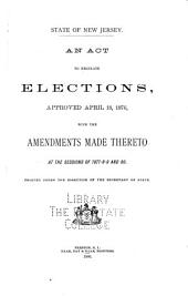 An Act to Regulate Elections Approved April 18, 1876: With the Amendments Made Thereto at the Sessions of 1877-8-9 and 80