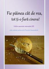 Fie painea cat de rea, tot ti-o fura cineva: folclor umoristic internetist, vol. III