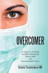 Overcomer: A Surgeon in Trainings Incredible Testimony of Failure, Faith and Insurmountable Victory