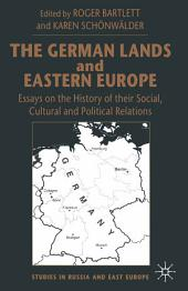 The German Lands and Eastern Europe: Essays on the History of their Social, Cultural and Political Relations