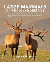 Large Mammals of the Rocky Mountains: Everything You Need to Know about the Continent's Biggest Animals—from Elk to Grizzly Bears and More