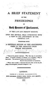A Brief Statement of the Proceedings in both Houses of Parliament, in the Last and Present Sessions, upon the several Bills introduced with a view to the amendment of the Criminal Law. Together with a general review of the arguments used in the debates upon those occasions. [By J. H. Merivale.]
