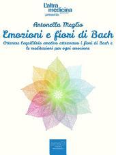 Emozioni e fiori di Bach: Ottenere l'equilibrio emotivo attraverso i fiori di Bach e le meditazioni per ogni emozione