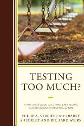 Testing Too Much?: A Principal's Guide to Cutting Back Testing and Reclaiming Instructional Time