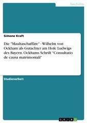 """Die """"Maultaschaffäre"""" - Wilhelm von Ockham als Gutachter am Hofe Ludwigs des Bayern. Ockhams Schrift """"Consultatio de causa matrimoniali"""""""