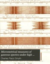 Micrometrical Measures of Gaseous Spectra Under High Dispersion: By C. Piazzi Smyth. From the Transactions of the Royal Society of Edinburgh, Vol. 32, Part 3