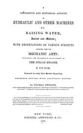 A Descriptive and Historical Account of Hydraulic and Other Machines for Raising Water, Ancient and Modern: With Observations on Various Subjects Connected with the Mechanic Arts: Including the Progressive Development of the Steam Engine. In Five Books