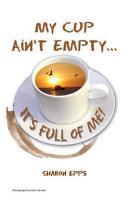 My Cup Ain t Empty   It s Full of Me  PDF