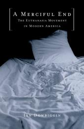 A Merciful End : The Euthanasia Movement in Modern America: The Euthanasia Movement in Modern America