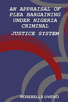 AN APPRAISAL OF PLEA BARGAINING UNDER NIGERIA CRIMINAL JUSTICE SYSTEM PDF