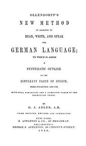 Ollendorff's New Method of Learning to Read, Write, and Speak the German Language: To which is Added a Systematic Outline of the Different Parts of Speech, Their Inflection and Use, with Full Paradigms and a Complete Table of Irregular Verbs
