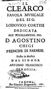 Il Clearco fauola musicale del sig. Lodouico Cortesi dedicata all'eccellentiss. sig. d. Agostino Chigi prencipe di Farnese. Posta in musica dal signor Antonio Francesco Tenaglia