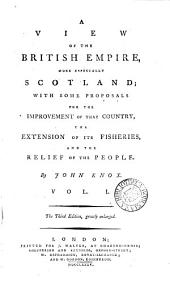 A View of the British Empire, More Especially Scotland; with Some Proposals for the Improvement of that Country, the Extension of Its Fisheries, and the Relief of the People. By John Knox. ...