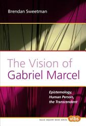 The Vision of Gabriel Marcel: Epistemology, Human Person, the Transcendent