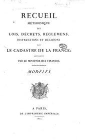 Recueil méthodique des lois, décrets, réglemens, instructions et décisions sur le cadastre de la France; approuvé par le Ministre des finances: Modèles