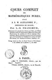 Cours complet de mathématiques pures, dédié a S.M. Alexandre 1., empereur de Russie; par L.-B. Francoeur, ..: 1, Volume1