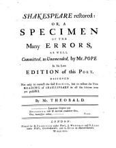 Shakespeare restored: or, A specimen of many errors, as well commited, and unamended, by Mr. Pope in his late edition of this poet
