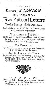 The Late Bishop of London Dr. Gibson's Five Pastoral Letters to the People of His Diocese; Particularly to Those of the Two Great Cities of London and Westminster. The Three First in Defence of the Gospel-Revelation, and by Way of Preservative Against the Late Writings in Favour of Infidelity. The Fourth Against Lukewarmness on One Hand, and Enthusiasm on the Other. And the Fifth and Last on the Late Rebellion, and Exciting to a Serious Reformation of Life, and Manners. With a Postscript, Setting Fourth the Danger and Mischiefs of Popery