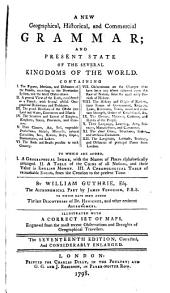 A New Geographical, Historical, and Commercial Grammar: And Present State of the Several Kingdoms of the World. ... To which are Added, I. A Geographical Index, ... II. A Table of the Coins of All Nations, ... III. A Chronological Table of Remarkable Events ... By William Guthrie, Esq. The Astronomical Part by James Ferguson, F.R.S. To which Have Been Added the Late Discoveries of Dr. Herschel, ... The Seventeenth Edition, Corrected, and Considerably Enlarged
