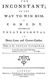 The inconstant: or, the way to win him. A comedy. As it is acted at the Theatres-Royal in Drury-Lane and Covent-Garden. Written by Mr. George Farquhar
